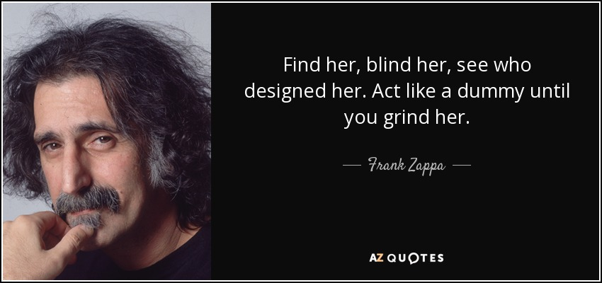 Find her, blind her, see who designed her. Act like a dummy until you grind her. - Frank Zappa