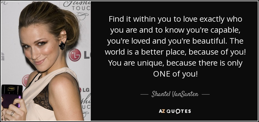 Find it within you to love exactly who you are and to know you're capable, you're loved and you're beautiful. The world is a better place, because of you! You are unique, because there is only ONE of you! - Shantel VanSanten