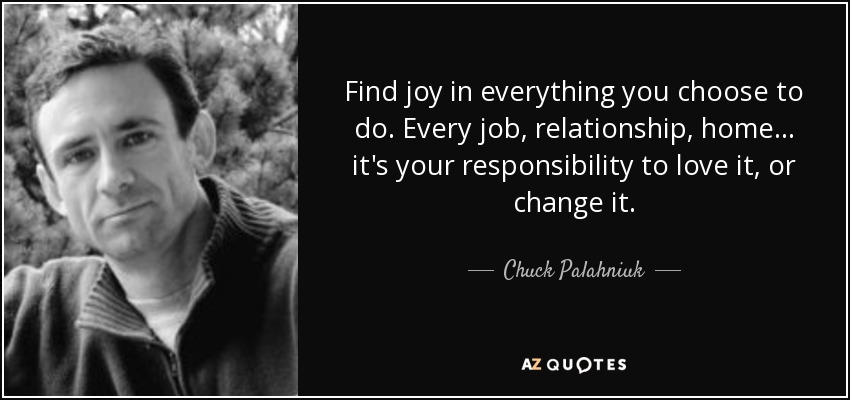 Find joy in everything you choose to do. Every job, relationship, home... it's your responsibility to love it, or change it. - Chuck Palahniuk