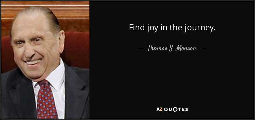Find joy in the journey. - Thomas S. Monson