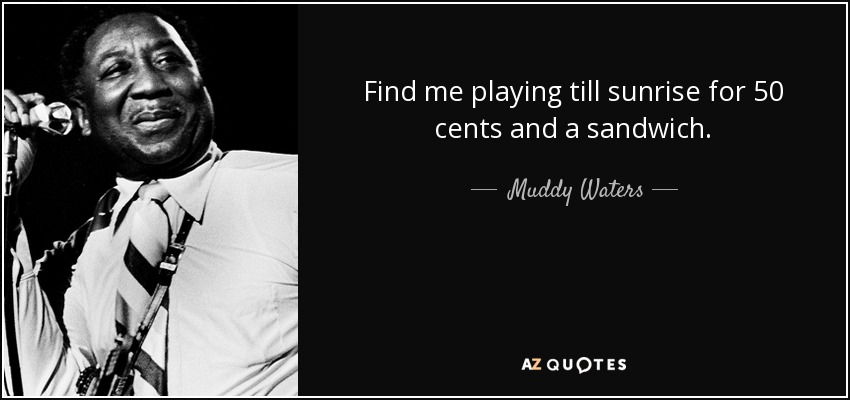 Find me playing till sunrise for 50 cents and a sandwich. - Muddy Waters