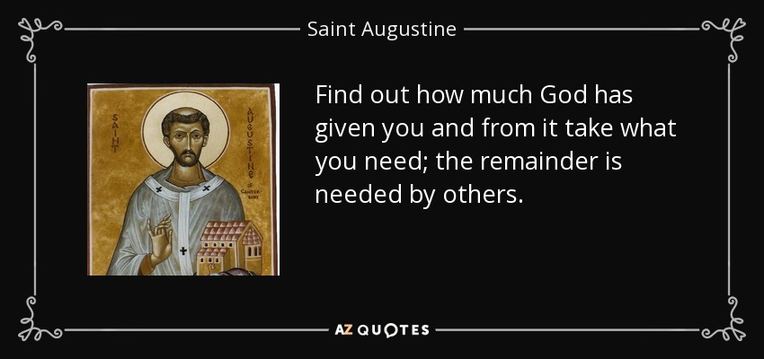 Find out how much God has given you and from it take what you need; the remainder is needed by others. - Saint Augustine