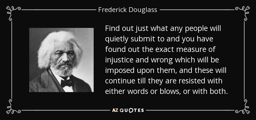 Find out just what any people will quietly submit to and you have found out the exact measure of injustice and wrong which will be imposed upon them, and these will continue till they are resisted with either words or blows, or with both. - Frederick Douglass