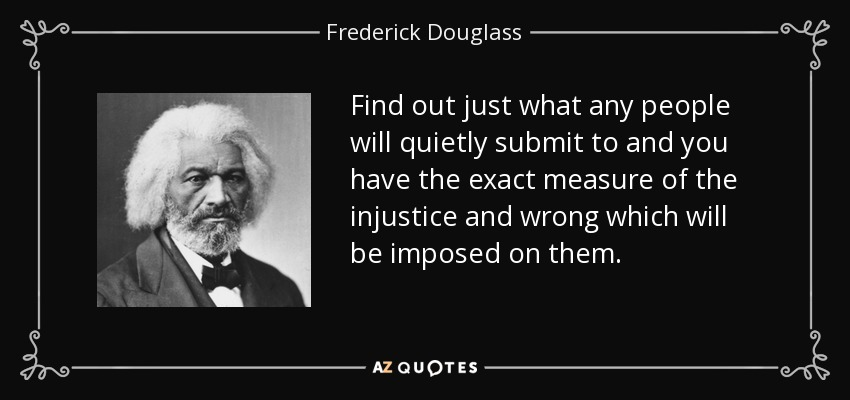 Find out just what any people will quietly submit to and you have the exact measure of the injustice and wrong which will be imposed on them. - Frederick Douglass