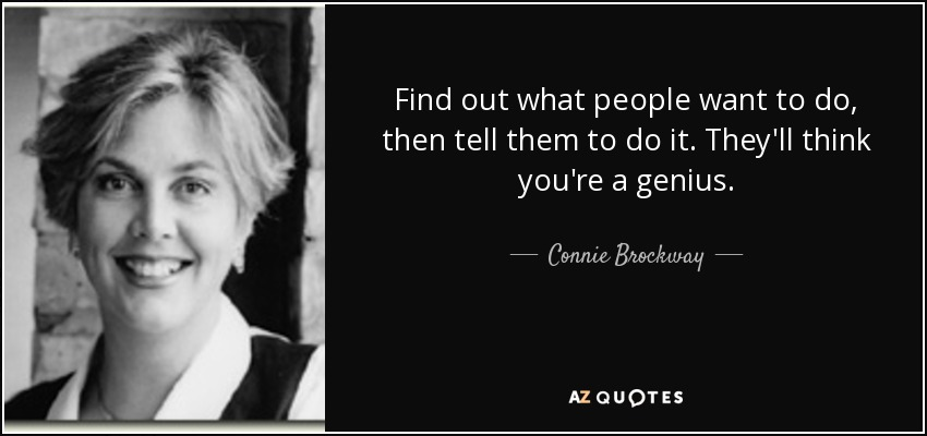 Find out what people want to do, then tell them to do it. They'll think you're a genius. - Connie Brockway