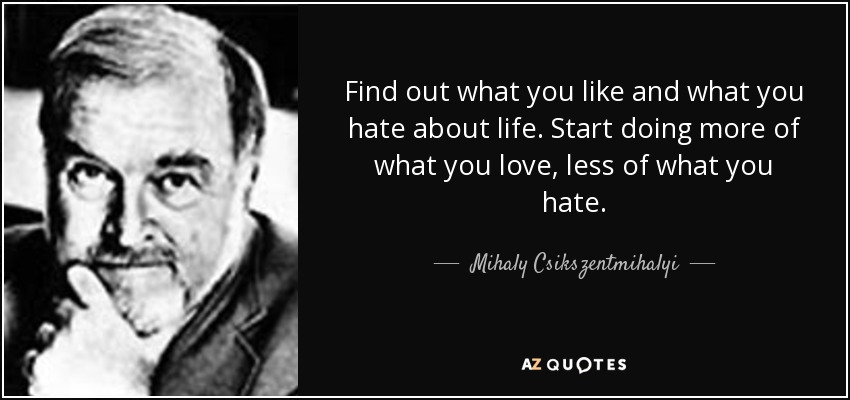 Find out what you like and what you hate about life. Start doing more of what you love, less of what you hate. - Mihaly Csikszentmihalyi