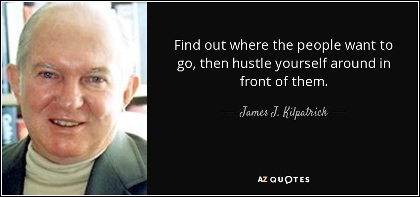Find out where the people want to go, then hustle yourself around in front of them. - James J. Kilpatrick