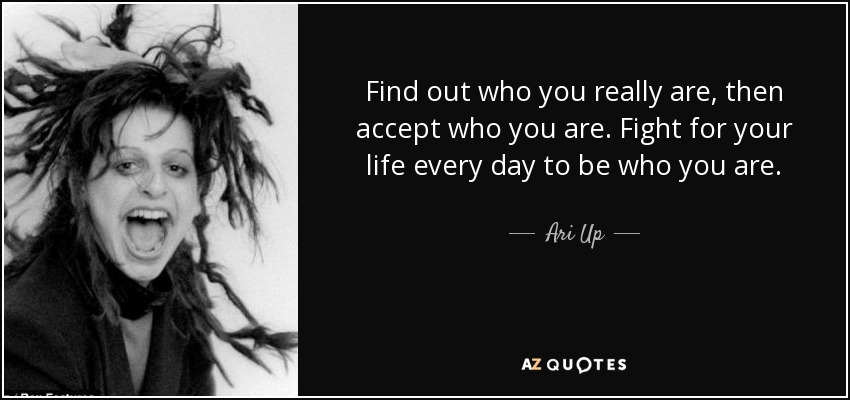 Find out who you really are, then accept who you are. Fight for your life every day to be who you are. - Ari Up