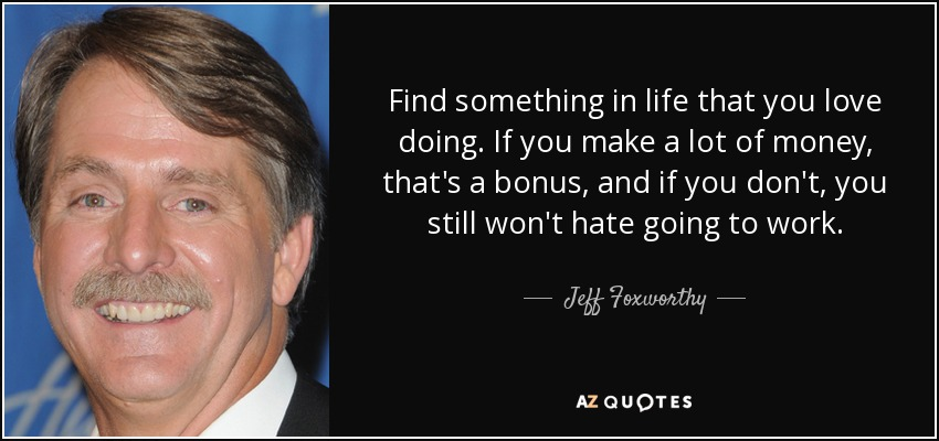 Find something in life that you love doing. If you make a lot of money, that's a bonus, and if you don't, you still won't hate going to work. - Jeff Foxworthy