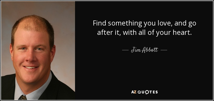 Find something you love, and go after it, with all of your heart. - Jim Abbott
