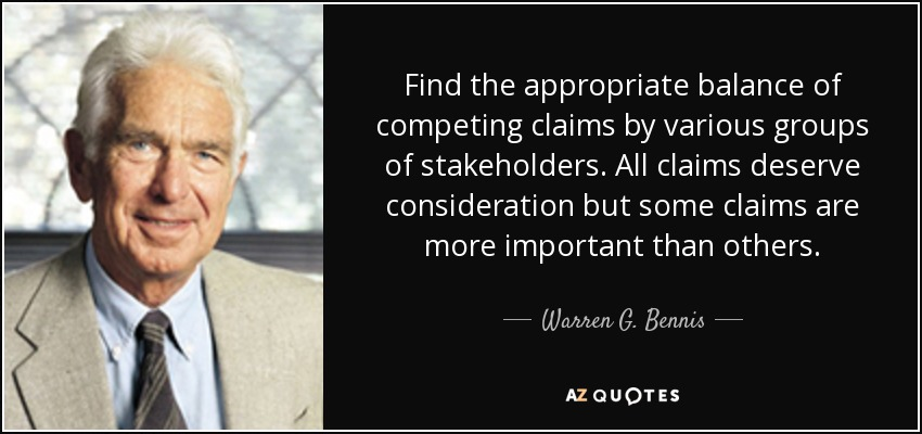 Find the appropriate balance of competing claims by various groups of stakeholders. All claims deserve consideration but some claims are more important than others. - Warren G. Bennis