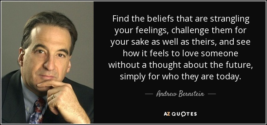 Find the beliefs that are strangling your feelings, challenge them for your sake as well as theirs, and see how it feels to love someone without a thought about the future, simply for who they are today. - Andrew Bernstein