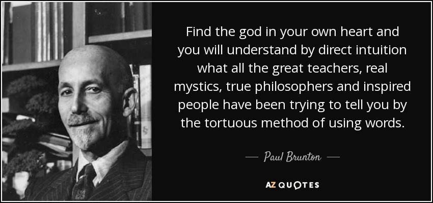 Find the god in your own heart and you will understand by direct intuition what all the great teachers, real mystics, true philosophers and inspired people have been trying to tell you by the tortuous method of using words. - Paul Brunton