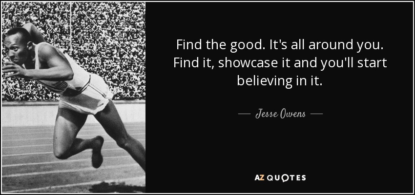 Find the good. It's all around you. Find it, showcase it and you'll start believing in it. - Jesse Owens