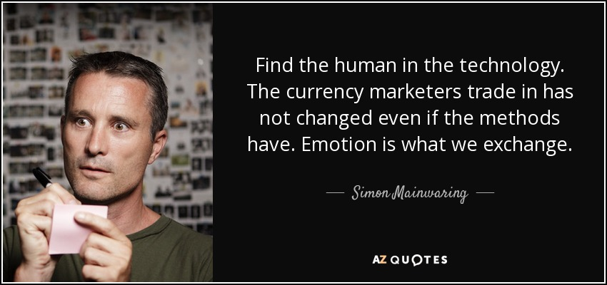Find the human in the technology. The currency marketers trade in has not changed even if the methods have. Emotion is what we exchange. - Simon Mainwaring