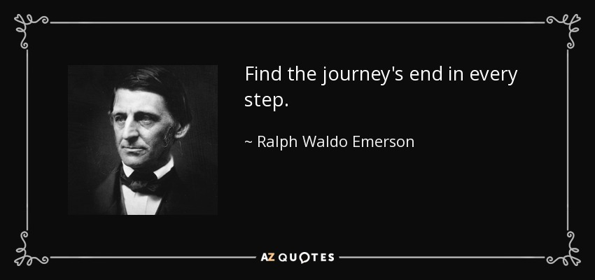 Find the journey's end in every step. - Ralph Waldo Emerson