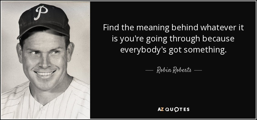Find the meaning behind whatever it is you're going through because everybody's got something. - Robin Roberts