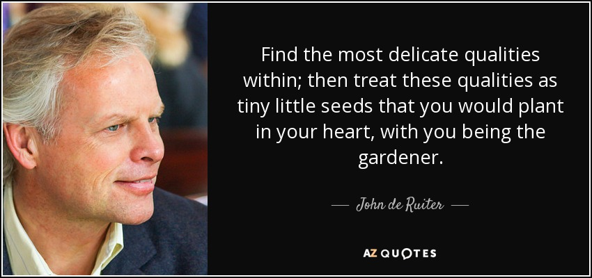 Find the most delicate qualities within; then treat these qualities as tiny little seeds that you would plant in your heart, with you being the gardener. - John de Ruiter