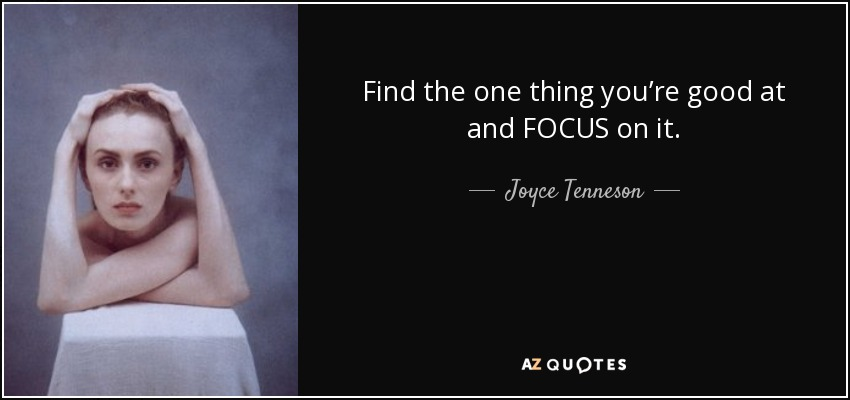 Find the one thing you're good at and FOCUS on it. - Joyce Tenneson