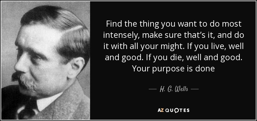 Find the thing you want to do most intensely, make sure that's it, and do it with all your might. If you live, well and good. If you die, well and good. Your purpose is done - H. G. Wells