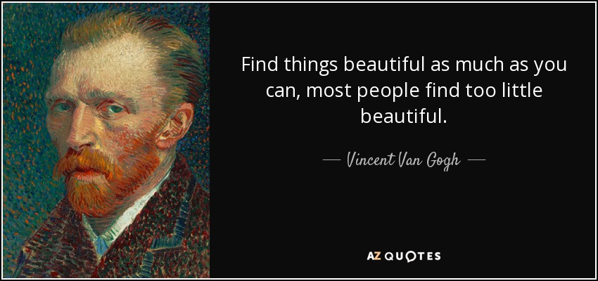 Find things beautiful as much as you can, most people find too little beautiful. - Vincent Van Gogh
