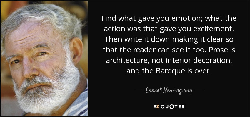 Find what gave you emotion; what the action was that gave you excitement. Then write it down making it clear so that the reader can see it too. Prose is architecture, not interior decoration, and the Baroque is over. - Ernest Hemingway