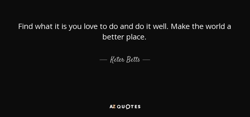 Find what it is you love to do and do it well. Make the world a better place. - Keter Betts