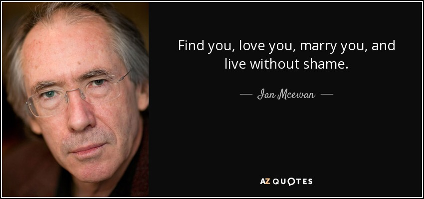 Find you, love you, marry you, and live without shame. - Ian Mcewan