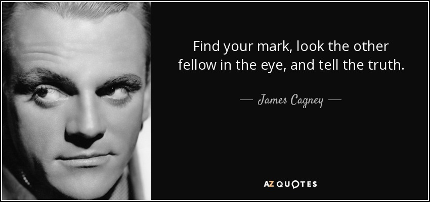 Find your mark, look the other fellow in the eye, and tell the truth. - James Cagney