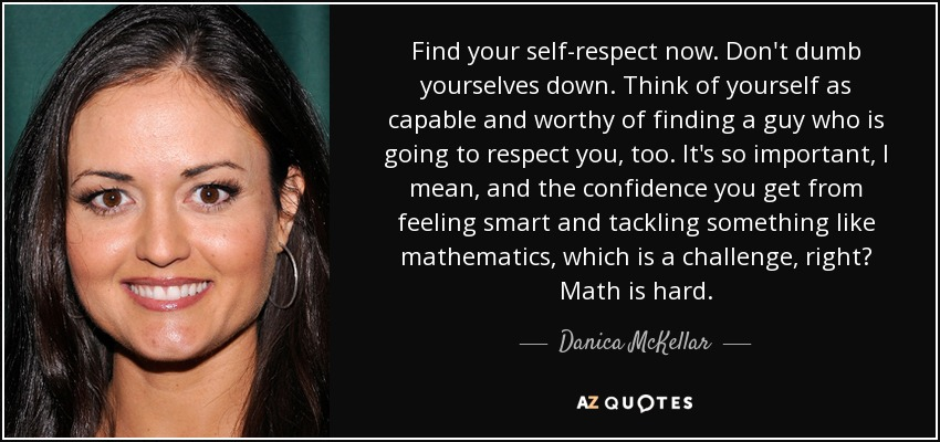 Find your self-respect now. Don't dumb yourselves down. Think of yourself as capable and worthy of finding a guy who is going to respect you, too. It's so important, I mean, and the confidence you get from feeling smart and tackling something like mathematics, which is a challenge, right? Math is hard. - Danica McKellar