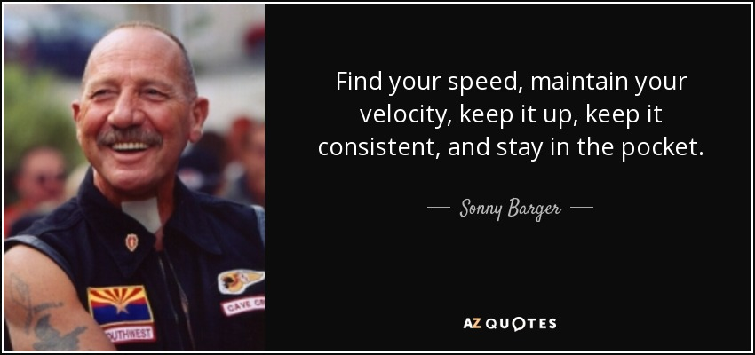 Find your speed, maintain your velocity, keep it up, keep it consistent, and stay in the pocket. - Sonny Barger