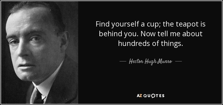 Find yourself a cup; the teapot is behind you. Now tell me about hundreds of things. - Hector Hugh Munro