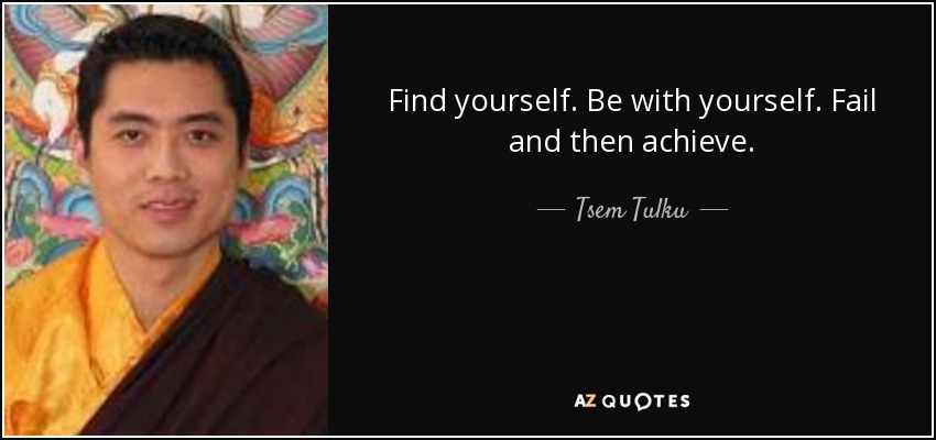 Find yourself. Be with yourself. Fail and then achieve. - Tsem Tulku