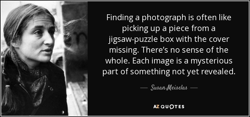 Finding a photograph is often like picking up a piece from a jigsaw-puzzle box with the cover missing. There's no sense of the whole. Each image is a mysterious part of something not yet revealed. - Susan Meiselas