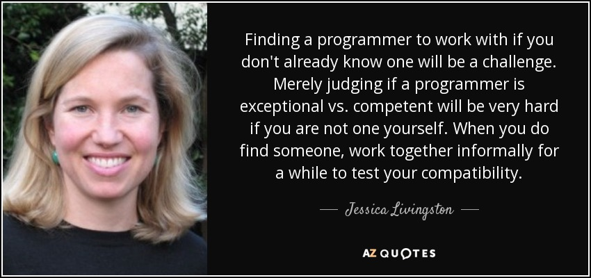 Finding a programmer to work with if you don't already know one will be a challenge. Merely judging if a programmer is exceptional vs. competent will be very hard if you are not one yourself. When you do find someone, work together informally for a while to test your compatibility. - Jessica Livingston