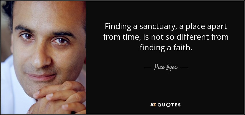 Finding a sanctuary, a place apart from time, is not so different from finding a faith. - Pico Iyer
