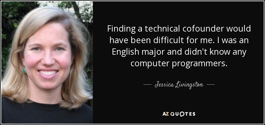 Finding a technical cofounder would have been difficult for me. I was an English major and didn't know any computer programmers. - Jessica Livingston