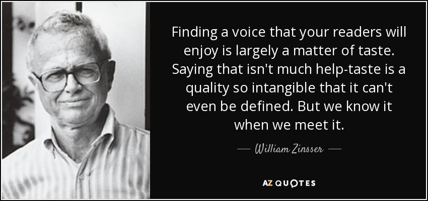 Finding a voice that your readers will enjoy is largely a matter of taste. Saying that isn't much help-taste is a quality so intangible that it can't even be defined. But we know it when we meet it. - William Zinsser