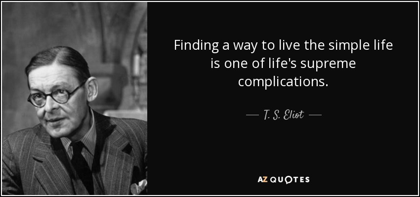 Finding a way to live the simple life is one of life's supreme complications. - T. S. Eliot