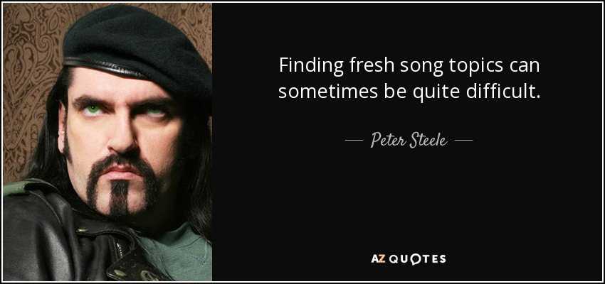 Finding fresh song topics can sometimes be quite difficult. - Peter Steele