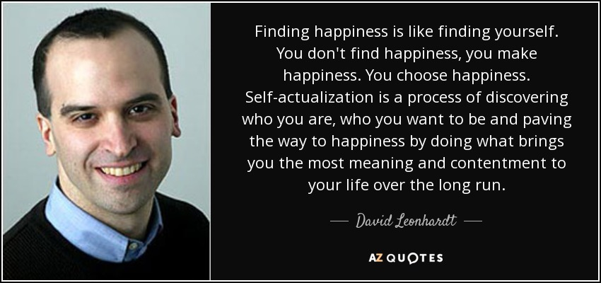 Finding happiness is like finding yourself. You don't find happiness, you make happiness. You choose happiness. Self-actualization is a process of discovering who you are, who you want to be and paving the way to happiness by doing what brings you the most meaning and contentment to your life over the long run. - David Leonhardt