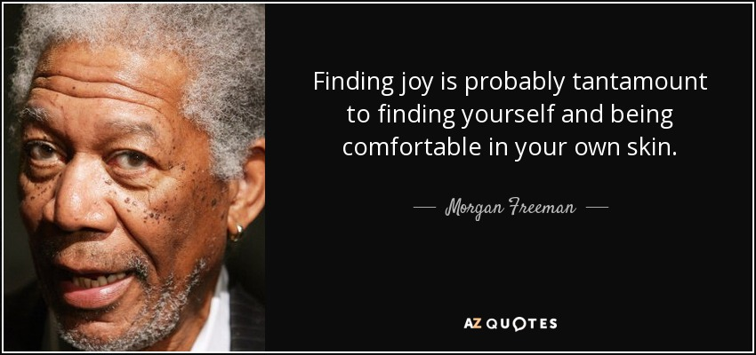Morgan Freeman Quote Finding Joy Is Probably Tantamount To Finding