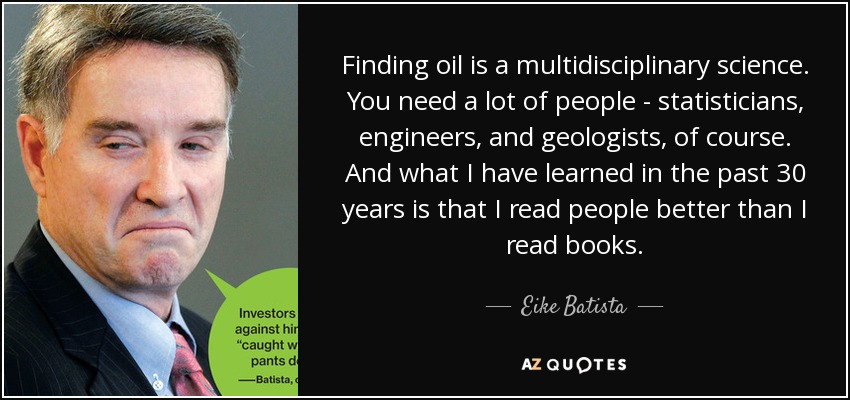 Finding oil is a multidisciplinary science. You need a lot of people - statisticians, engineers, and geologists, of course. And what I have learned in the past 30 years is that I read people better than I read books. - Eike Batista