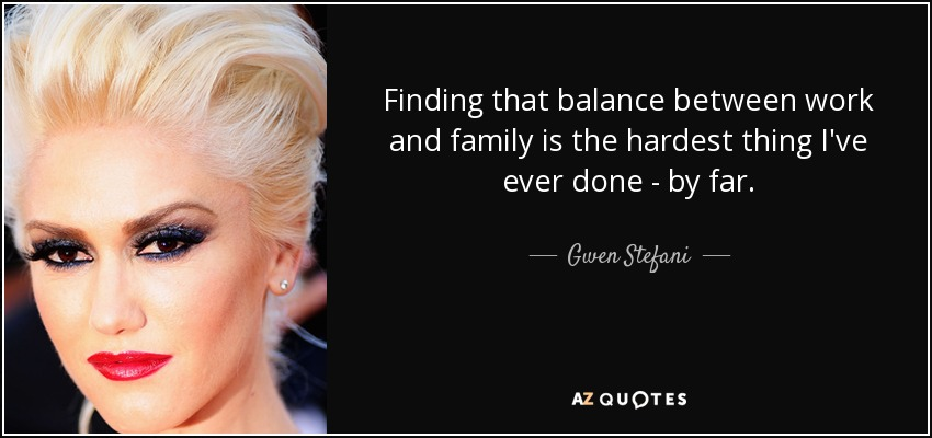 Finding that balance between work and family is the hardest thing I've ever done - by far. - Gwen Stefani