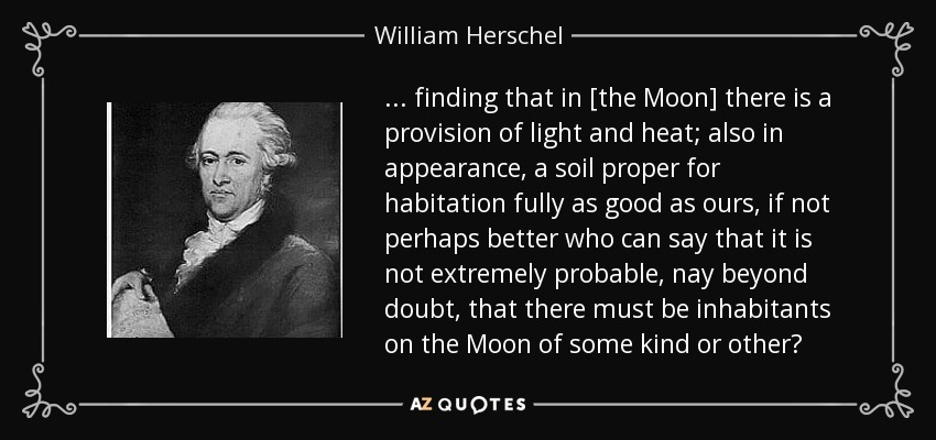 ... finding that in [the Moon] there is a provision of light and heat; also in appearance, a soil proper for habitation fully as good as ours, if not perhaps better who can say that it is not extremely probable, nay beyond doubt, that there must be inhabitants on the Moon of some kind or other? - William Herschel