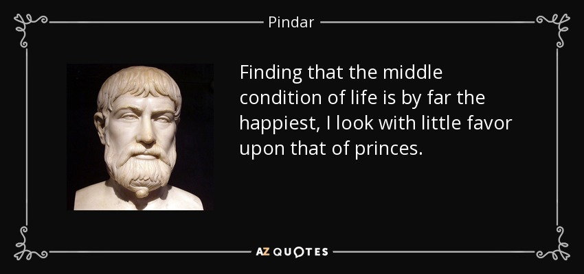 Finding that the middle condition of life is by far the happiest, I look with little favor upon that of princes. - Pindar