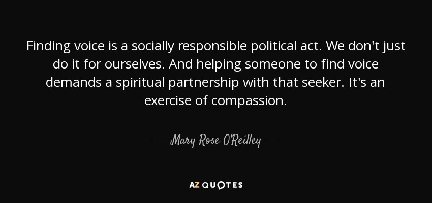 Finding voice is a socially responsible political act. We don't just do it for ourselves. And helping someone to find voice demands a spiritual partnership with that seeker. It's an exercise of compassion. - Mary Rose O'Reilley