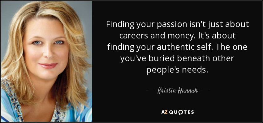 Finding your passion isn't just about careers and money. It's about finding your authentic self. The one you've buried beneath other people's needs. - Kristin Hannah
