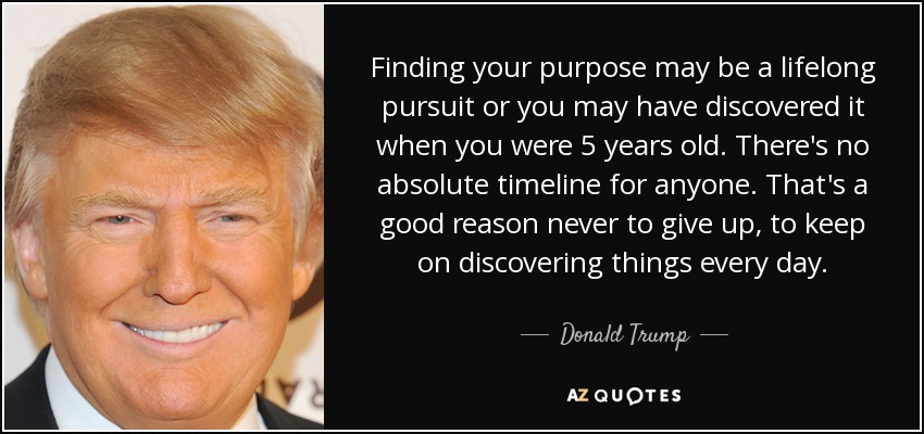 Finding your purpose may be a lifelong pursuit or you may have discovered it when you were 5 years old. There's no absolute timeline for anyone. That's a good reason never to give up, to keep on discovering things every day. - Donald Trump