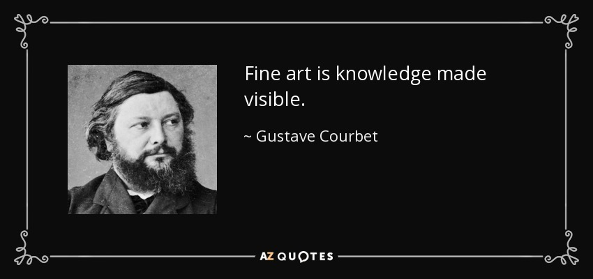 Fine art is knowledge made visible. - Gustave Courbet